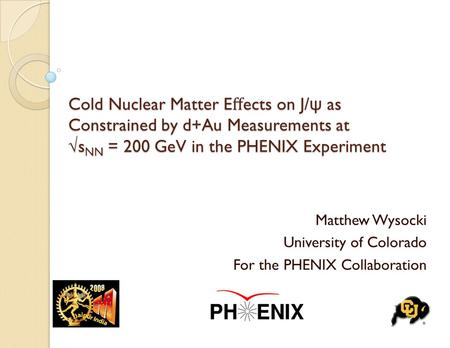 Cold Nuclear Matter E ff ects on J/ ψ as Constrained by d+Au Measurements at √s NN = 200 GeV in the PHENIX Experiment Matthew Wysocki University of Colorado.