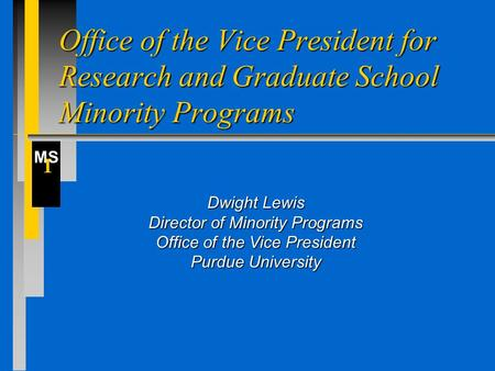 MS I Office of the Vice President for Research and Graduate School Minority Programs Dwight Lewis Director of Minority Programs Office of the Vice President.