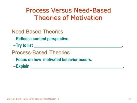 Copyright © by Houghton Mifflin Company. All rights reserved.6-1 Process Versus Need-Based Theories of Motivation Need-Based Theories – Reflect a content.