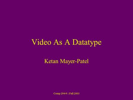 Comp 294-9 :: Fall 2003 Video As A Datatype Ketan Mayer-Patel.