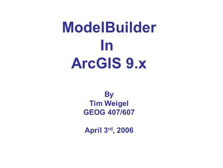 ModelBuilder In ArcGIS 9.x By Tim Weigel GEOG 407/607 April 3 rd, 2006.