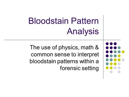Bloodstain Pattern Analysis The use of physics, math & common sense to interpret bloodstain patterns within a forensic setting.