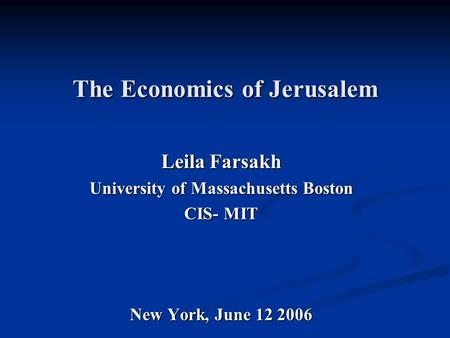 The Economics of Jerusalem Leila Farsakh University of Massachusetts Boston CIS- MIT New York, June 12 2006.