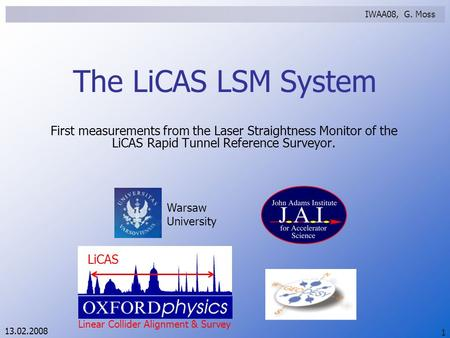 13.02.2008 Warsaw University LiCAS Linear Collider Alignment & Survey IWAA08, G. Moss 1 The LiCAS LSM System First measurements from the Laser Straightness.