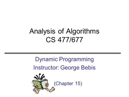Analysis of Algorithms CS 477/677 Dynamic Programming Instructor: George Bebis (Chapter 15)