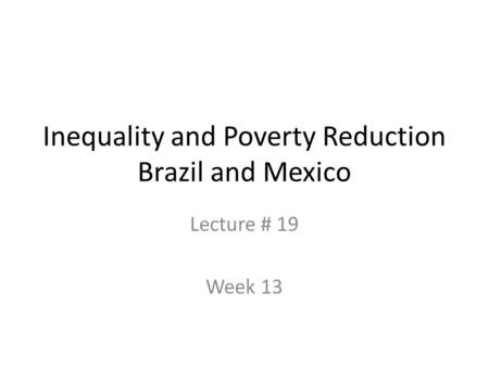 Inequality and Poverty Reduction Brazil and Mexico Lecture # 19 Week 13.
