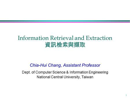 1 Information Retrieval and Extraction 資訊檢索與擷取 Chia-Hui Chang, Assistant Professor Dept. of Computer Science & Information Engineering National Central.