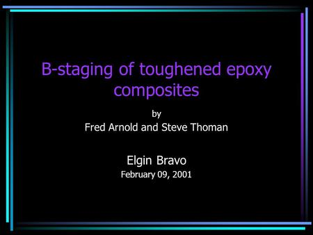 B-staging of toughened epoxy composites by Fred Arnold and Steve Thoman Elgin Bravo February 09, 2001.