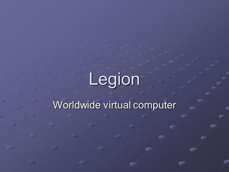 Legion Worldwide virtual computer. About Legion Made in University of Virginia Object-based metasystems software project middleware that connects computer.