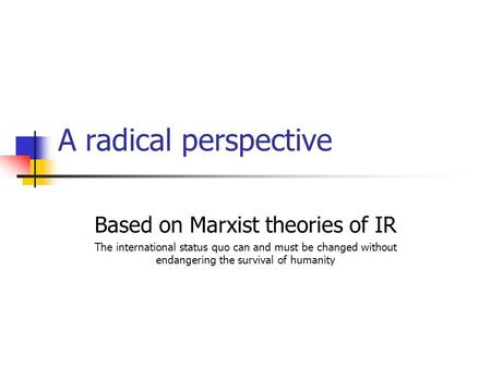 A radical perspective Based on Marxist theories of IR The international status quo can and must be changed without endangering the survival of humanity.