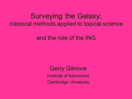 Surveying the Galaxy: classical methods applied to topical science and the role of the ING Gerry Gilmore Institute of Astronomy Cambridge University.