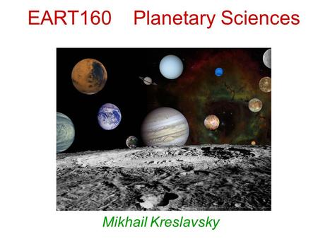 EART160 Planetary Sciences Mikhail Kreslavsky. The Solar System consists of: Stars: –The Sun Planetary bodies  regular shape (~sphere)  layered internal.