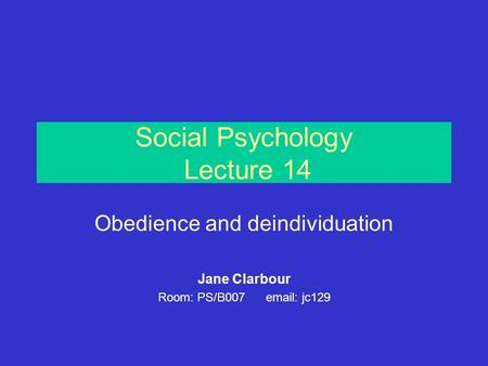 Social Psychology Lecture 14 Obedience and deindividuation Jane Clarbour Room: PS/B007 email: jc129.