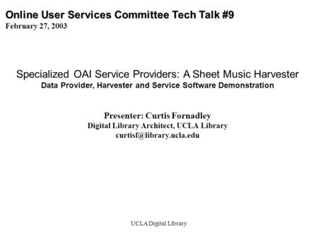 UCLA Digital Library Online User Services Committee Tech Talk #9 February 27, 2003 Specialized OAI Service Providers: A Sheet Music Harvester Data Provider,