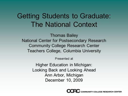 Getting Students to Graduate: The National Context Thomas Bailey National Center for Postsecondary Research Community College Research Center Teachers.