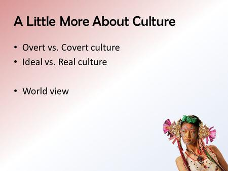 A Little More About Culture Overt vs. Covert culture Ideal vs. Real culture World view.