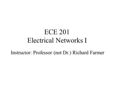 ECE 201 Electrical Networks I Instructor: Professor (not Dr.) Richard Farmer.