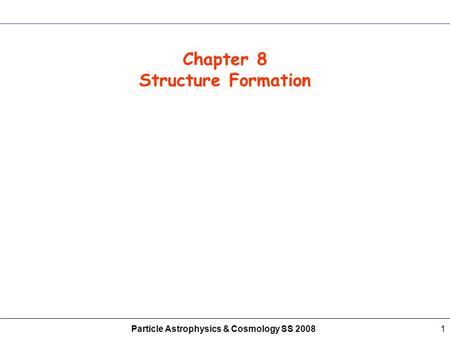 Particle Astrophysics & Cosmology SS 20081 Chapter 8 Structure Formation.