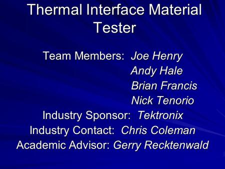 Thermal Interface Material Tester Team Members: Joe Henry Andy Hale Andy Hale Brian Francis Brian Francis Nick Tenorio Nick Tenorio Industry Sponsor: Tektronix.