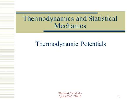 Thermo & Stat Mech - Spring 2006 Class 8 1 Thermodynamics and Statistical Mechanics Thermodynamic Potentials.