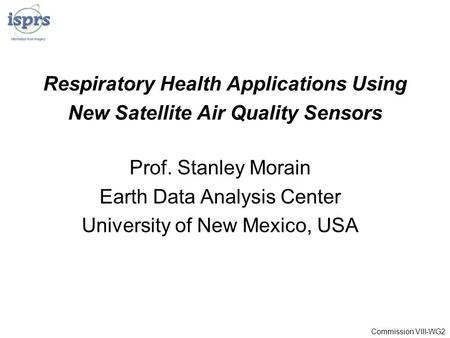 Respiratory Health Applications Using New Satellite Air Quality Sensors Prof. Stanley Morain Earth Data Analysis Center University of New Mexico, USA Commission.