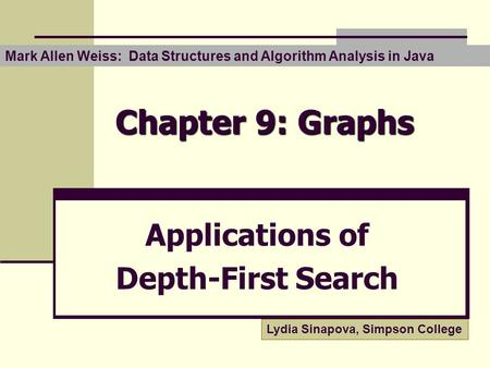 Chapter 9: Graphs Applications of Depth-First Search Mark Allen Weiss: Data Structures and Algorithm Analysis in Java Lydia Sinapova, Simpson College.