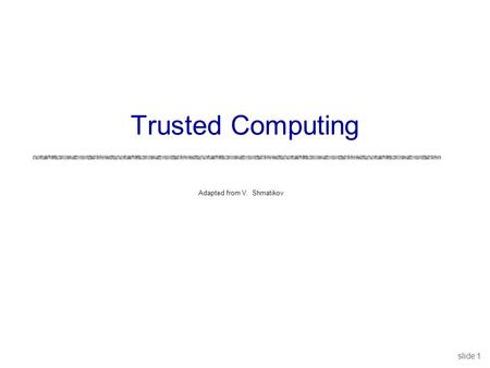 Slide 1 Adapted from V. Shmatikov Trusted Computing.