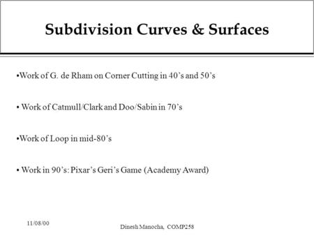 11/08/00 Dinesh Manocha, COMP258 Subdivision Curves & Surfaces Work of G. de Rham on Corner Cutting in 40's and 50's Work of Catmull/Clark and Doo/Sabin.