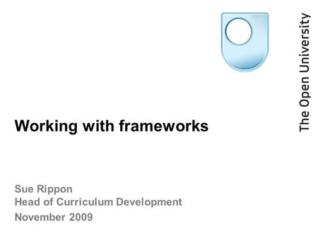 Working with frameworks Sue Rippon Head of Curriculum Development November 2009.