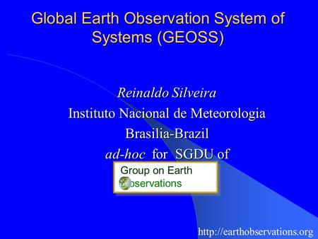 Global Earth Observation System of Systems (GEOSS) Reinaldo Silveira Instituto Nacional de Meteorologia Brasilia-Brazil ad-hoc for SGDU of Group on Earth.