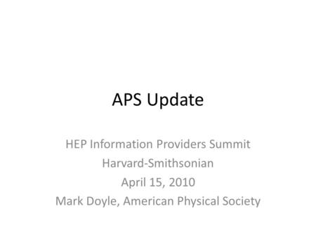 APS Update HEP Information Providers Summit Harvard-Smithsonian April 15, 2010 Mark Doyle, American Physical Society.