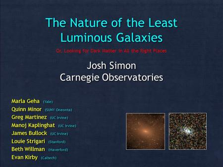 The Nature of the Least Luminous Galaxies Josh Simon Carnegie Observatories Josh Simon Carnegie Observatories Marla Geha (Yale) Quinn Minor (SUNY Oneonta)
