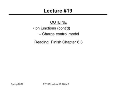Spring 2007EE130 Lecture 19, Slide 1 Lecture #19 OUTLINE pn junctions (cont'd) – Charge control model Reading: Finish Chapter 6.3.