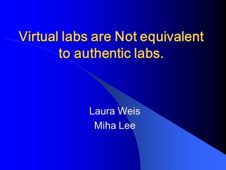 Virtual labs are Not equivalent to authentic labs. Laura Weis Miha Lee.