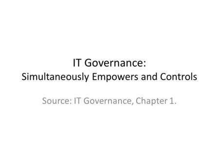 IT Governance: Simultaneously Empowers and Controls Source: IT Governance, Chapter 1.