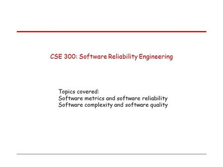 CSE 300: Software Reliability Engineering Topics covered: Software metrics and software reliability Software complexity and software quality.