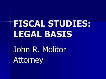 FISCAL STUDIES: LEGAL BASIS John R. Molitor Attorney.