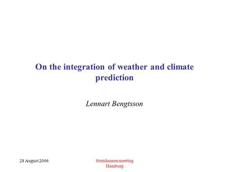 28 August 2006Steinhausen meeting Hamburg On the integration of weather and climate prediction Lennart Bengtsson.