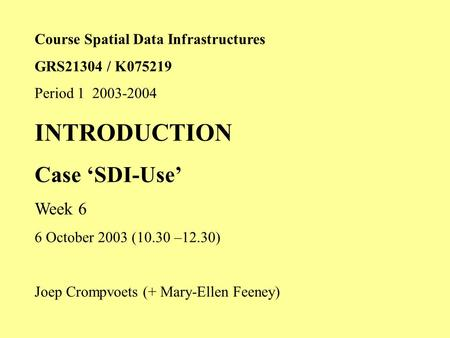 Course Spatial Data Infrastructures GRS21304 / K075219 Period 1 2003-2004 INTRODUCTION Case 'SDI-Use' Week 6 6 October 2003 (10.30 –12.30) Joep Crompvoets.