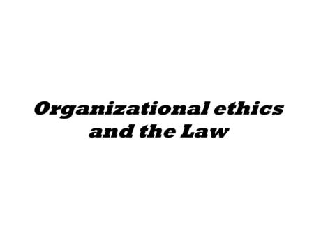 Organizational ethics and the Law. Legal basis Establishes powers and governance structure Sets limitations on powers.