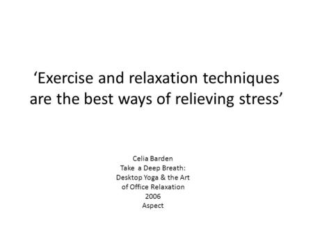 'Exercise and relaxation techniques are the best ways of relieving stress' Celia Barden Take a Deep Breath: Desktop Yoga & the Art of Office Relaxation.