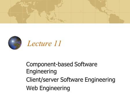 Lecture 11 Component-based Software Engineering Client/server Software Engineering Web Engineering.
