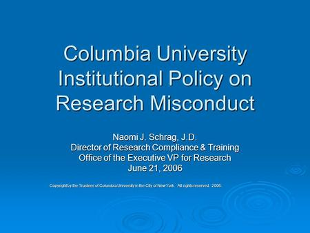 Columbia University Institutional Policy on Research Misconduct Naomi J. Schrag, J.D. Director of Research Compliance & Training Office of the Executive.