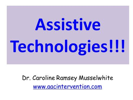 Assistive Technologies!!! Dr. Caroline Ramsey Musselwhite www.aacintervention.com.