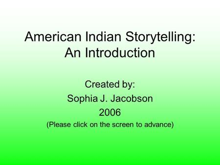 American Indian Storytelling: An Introduction Created by: Sophia J. Jacobson 2006 (Please click on the screen to advance)