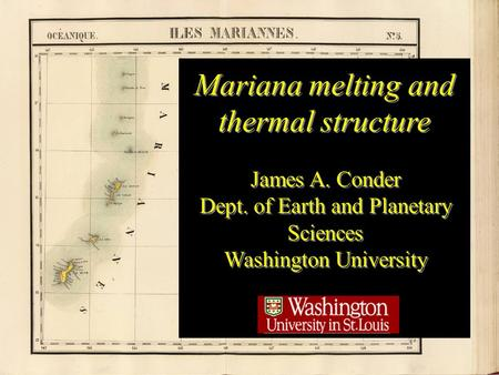 Title Mariana melting and thermal structure James A. Conder Dept. of Earth and Planetary Sciences Washington University James A. Conder Dept. of Earth.