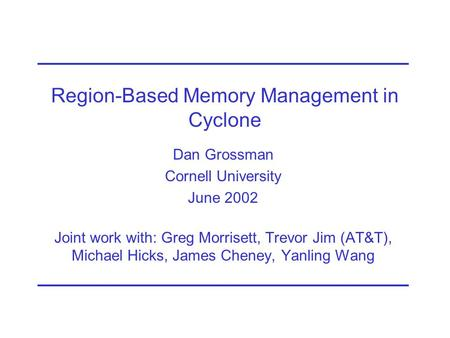 Region-Based Memory Management in Cyclone Dan Grossman Cornell University June 2002 Joint work with: Greg Morrisett, Trevor Jim (AT&T), Michael Hicks,