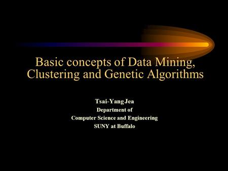 Basic concepts of Data Mining, Clustering and Genetic Algorithms Tsai-Yang Jea Department of Computer Science and Engineering SUNY at Buffalo.