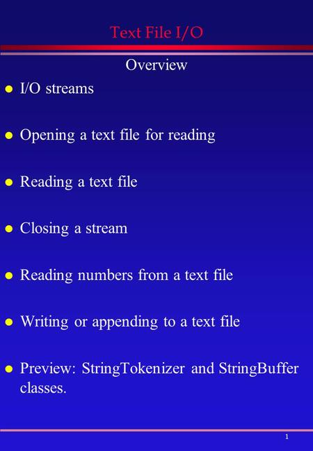 1 Text File I/O Overview l I/O streams l Opening a text file for reading l Reading a text file l Closing a stream l Reading numbers from a text file l.