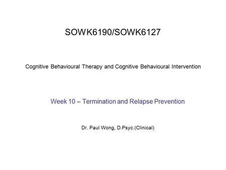 SOWK6190/SOWK6127 Cognitive Behavioural Therapy and Cognitive Behavioural Intervention Week 10 – Termination and Relapse Prevention Dr. Paul Wong, D.Psyc.(Clinical)